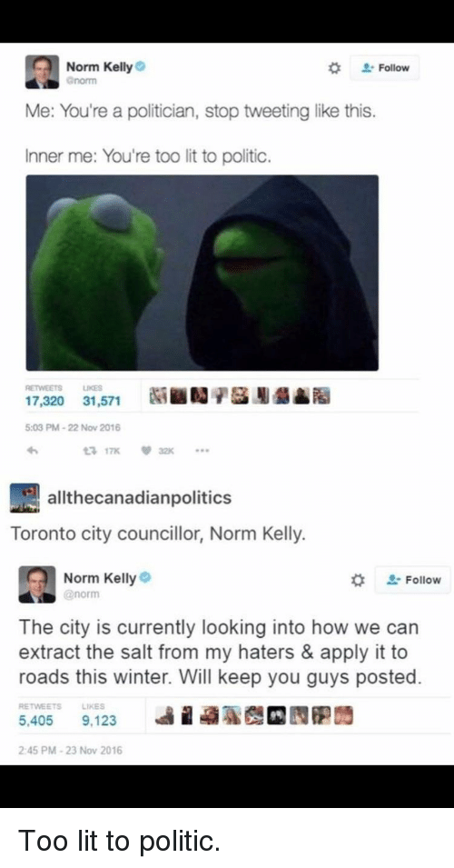 Norm Kelly: Norm Kelly  *  . Follow  Me: You're a politician, stop tweeting like this.  Inner me: You're too lit to politic.  RETWEETS LIKES  17,320 31,571  5:03 PM-22 Nov 2016  lthecanadianpolitics  Toronto city councillor, Norm Kelly.  Norm Kelly  @norm  -Follow  The city is currently looking into how we can  extract the salt from my haters & apply it to  roads this winter. Will keep you guys posted.  RETWEETSLIKES  5,405 9,123  2:45 PM-23 Nov 2016