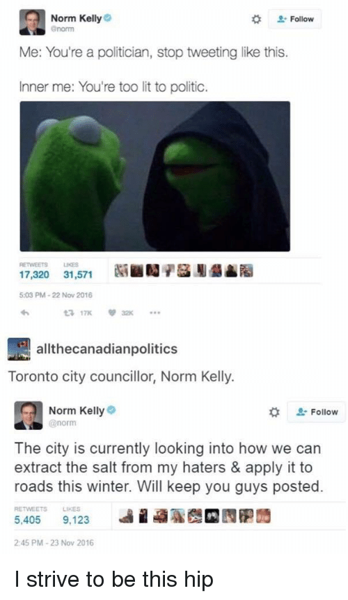 Norm Kelly: Norm Kelly  # Follow  Me: You're a politician, stop tweeting like this.  Inner me: You're too lit to politic.  RETWEETS  LIKES  17,320 31,571Y  5:03 PM-22 Nov 2016  わ  allthecanadianpolitics  Toronto city councillor, Norm Kelly.  Norm Kelly  enorm  Follow  The city is currently looking into how we can  extract the salt from my haters & apply it to  roads this winter. Will keep you guys posted.  RETWEETS  LIKES  5,405 9,123  2:45 PM-23 Nov 2016