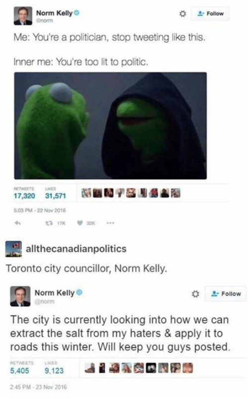 Norm Kelly: Norm Kelly  . Follow  Me: You're a politician, stop tweeting like this.  Inner me: You're too lit to politic.  17,320 31,571SN  5:03 PM-22 Nov 2016  17K  allthecanadianpolitics  Toronto city councillor, Norm Kelly.  Norm Kelly  norm  #  L-Follow  The city is currently looking into how we can  extract the salt from my haters & apply it to  roads this winter. Will keep you guys posted.  RETWEETS LIKES  5,405 9,123  9%  2 45 PM-23 Nov 2016