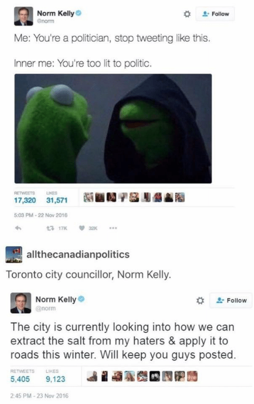 Norm Kelly: Norm Kelly  Follow  norm  Me: You're a politician, stop tweetinglike this.  Inner me: You're too lit to politic.  RETWEETS  LIKES  17,320 31,571  5:03 PM-22 Nov 2016  t 17K  32K  allthecanadianpolitics  ronto city councillor, Norm Kelly.  Norm Kelly  Follow  @norm  The city is currently looking into how we can  extract the salt from my haters & apply it to  roads this winter. Will keep you guys posted  RETWEETS  LIKES  5.405  9,123  2:45 PM-23 Nov 2016