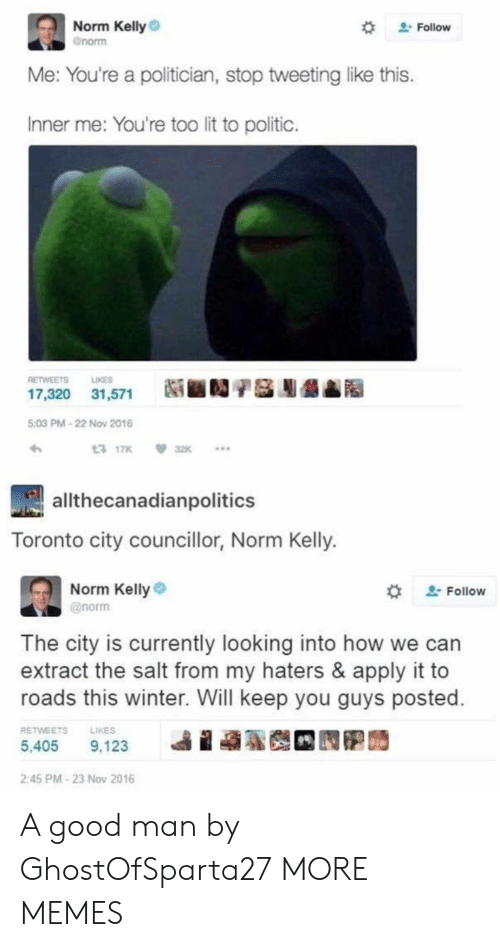 Norm Kelly: Norm Kelly  Gnorm  2Follow  Me: You're a politician, stop tweetinglike this.  Inner me: You're too lit to politic.  LIKES  RETWEETS  17,320 31,571  5:03 PM-22 Nov 2016  13 17K  32K  allthecanadianpolitics  Toronto city councillor, Norm Kelly.  Norm Kelly  2Follow  @norm  The city is currently looking into how  extract the salt from my haters & apply it to  roads this winter. Will keep you guys posted.  RETWEETS  LIKES  5,405  9,123  2:45 PM-23 Nov 2016 A good man by GhostOfSparta27 MORE MEMES