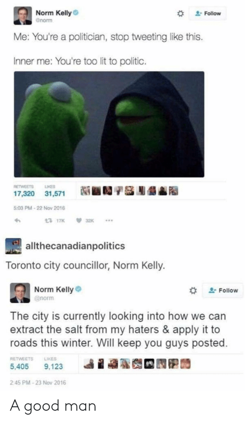 Norm Kelly: Norm Kelly  Gnorm  2Follow  Me: You're a politician, stop tweetinglike this.  Inner me: You're too lit to politic.  LIKES  RETWEETS  17,320 31,571  5:03 PM-22 Nov 2016  13 17K  32K  allthecanadianpolitics  Toronto city councillor, Norm Kelly.  Norm Kelly  2Follow  @norm  The city is currently looking into how  extract the salt from my haters & apply it to  roads this winter. Will keep you guys posted.  RETWEETS  LIKES  5,405  9,123  2:45 PM-23 Nov 2016 A good man
