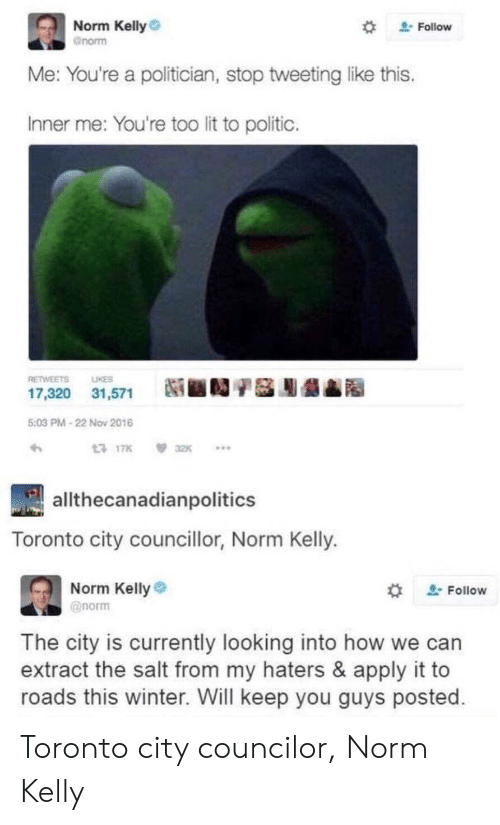 """Norm Kelly: Norm Kelly  gnorm  """" Follow  e: You're a politician, stop tweeting like this  Inner me: You're too lit to politic.  RETWEETS LIKES  17,320 31,571  Ni ■D/S膨龉  5:03 PM-22 Nov 2016  17K32K..  allthecanadianpolitics  Toronto city councillor, Norm Kelly.  Norm Kelly  @norm  , Follow  The city is currently looking into how we can  extract the salt from my haters & apply it to  roads this winter. Will keep you guys posted Toronto city councilor, Norm Kelly"""