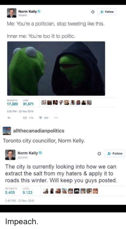 """Norm Kelly: Norm Kelly  Gnorm  """" Follow  Me: You're a politician, stop tweeting like this.  Inner me: You're too lit to politic.  RETWEETS LIKES  5:03 PM-22 Now 2016  t3 17K  32K  athecanadianpolitics  Toronto city councillor, Norm Kelly  Norm Kelly?)  @norm  ' Follow  The city is currently looking into how we can  extract the salt from my haters & apply it to  roads this winter. Will keep you guys posted  RETWEETSLIKES  5,405 9,123  245 PM-23 Nov 2016"""