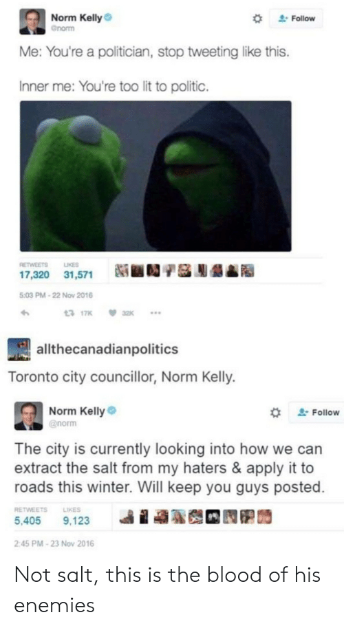 """Norm Kelly: Norm Kelly  Gnorm  """" Follow  Me: You're a politician, stop tweeting like this.  Inner me: You're too lit to politic.  RETWEETS LIKES  17,320  31,571  Ni ■D/基膨龉▲  5:03 PM-22 Now 2016  317K 32K  allthecanadianpolitics  Toronto city councillor, Norm Kelly.  Norm Kelly  @norm  ' Follow  The city is currently looking into how we can  extract the salt from my haters & apply it to  roads this winter. Will keep you guys posted  RETWEETSLIKES  5,405 9,123  ie  2:45 PM-23 Nov 2016 Not salt, this is the blood of his enemies"""