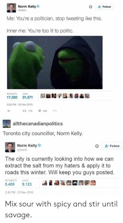 Norm Kelly: Norm Kelly  Gnorm  . Follow  Me: You're a politician, stop tweeting like this.  Inner me: You're too lit to politic.  RETWEETS LIES  17,320 31,571  5:03 PM-22 Nov 2016  allthecanadianpolitics  Toronto city councillor, Norm Kelly.  Norm Kellye  @norm  Follow  The city is currently looking into how we can  extract the salt from my haters & apply it to  roads this winter. Will keep you guys posted.  RETWEETS LIKES  5,405 9,123  2:45 PM-23 Nov 2016 Mix sour with spicy and stir until savage.