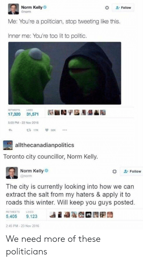 Norm Kelly: Norm Kelly  Gnorm  Follow  Me: You're a politician, stop tweeting like this.  Inner me: You're too lit to politic.  RETWEETS  LIKES  31,571  17,320  5:03 PM-22 Nov 2016  a2K  13 17K  allthecanadianpolitics  Toronto city councillor, Norm Kelly.  Norm Kelly  Follow  @norm  The city is currently looking into how we can  extract the salt from my haters & apply it to  roads this winter. Will keep you guys posted.  RETWEETS  LIKES  9,123  5,405  2:45 PM-23 Nov 2016 We need more of these politicians