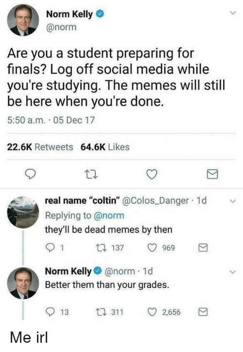 "Norm Kelly: Norm Kelly  @norm  Are you a student preparing for  finals? Log off social media while  you're studying. The memes will still  be here when you're done.  5:50 a.m. 05 Dec 17  22.6K Retweets 64.6K Likes  real name ""coltin"" @Colos Danger 1d  Replying to @norm  they'll be dead memes by then  1 137 969  Norm Kellynorm 1d  Better them than your grades.  13 3 2,656 Me irl"
