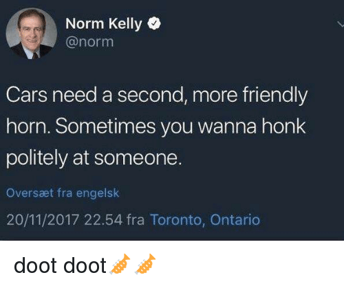 Norm Kelly: Norm Kelly  @norm  Cars need a second, more friendly  horn. Sometimes you wanna honk  politely at someone.  Oversæt fra engelslk  20/11/2017 22.54 fra Toronto, Ontario doot doot🎺🎺