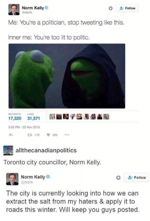 Norm Kelly: Norm Kelly  norm  . Follow  Me: You're a politician, stop tweeting like this.  Inner me: You're too lit to politic.  RETWEETS  LIKES  17,320 31,571  髓■闖驴基膨龉  5:03 PM-22 Nov 2016  3 17832  athecanadianpolitics  Toronto city councillor, Norm Kelly.  Norm Kelly  @norm  Follow  The city is currently looking into how we can  extract the salt from my haters & apply it to  roads this winter. Will keep you guys posted