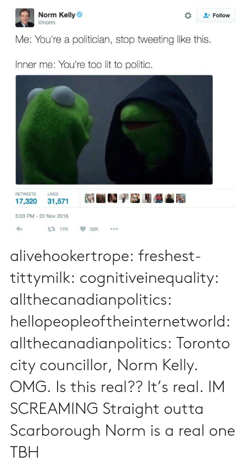 Politic: Norm Kelly  @norm  Follow  Me: You're a politician, stop tweeting like this  Inner me: You're too lit to politic  RETWEETS LIKES  5:03 PM-22 Nov 2016  17K 32K alivehookertrope: freshest-tittymilk:  cognitiveinequality:  allthecanadianpolitics:  hellopeopleoftheinternetworld:  allthecanadianpolitics:   Toronto city councillor, Norm Kelly. OMG.   Is this real??  It's real.  IM SCREAMING   Straight outta Scarborough   Norm is a real one TBH