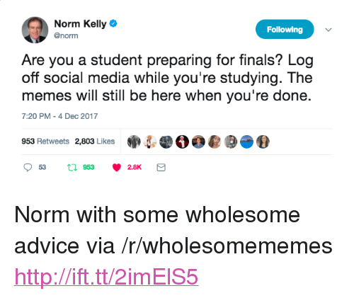 "Norm Kelly: Norm Kelly  @norm  Following  Are you a student preparing for finals? Log  off social media while you're studying. The  memes will still be here when you're done.  7:20 PM -4 Dec 2017  953 Retweets 2,803 Likes·5  。。@  2.8K <p>Norm with some wholesome advice via /r/wholesomememes <a href=""http://ift.tt/2imElS5"">http://ift.tt/2imElS5</a></p>"