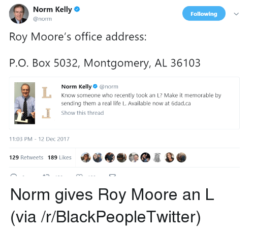 Norm Kelly: Norm Kelly  @norm  Following  Roy Moore's office address:  P.O. Box 5032, Montgomery, AL 36103  Norm Kelly@norm  Know someone who recently took an L? Make it memorable by  sending them a real life L. Available now at 6dad.ca  Show this thread  1:03 PM-12 Dec 2017  129 Retweets 189 Likes <p>Norm gives Roy Moore an L (via /r/BlackPeopleTwitter)</p>