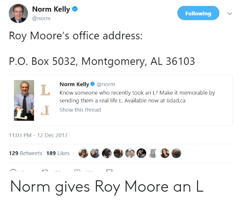 Norm Kelly: Norm Kelly  @norm  Following  Roy Moore's office address:  P.O. Box 5032, Montgomery, AL 36103  Norm Kelly@norm  Know someone who recently took an L? Make it memorable by  sending them a real life L. Available now at 6dad.ca  Show this thread  1:03 PM-12 Dec 2017  129 Retweets 189 Likes Norm gives Roy Moore an L