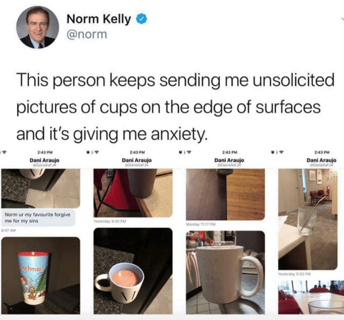 Norm Kelly: Norm Kelly  @norm  This person keeps sending me unsolicited  pictures of cups on the edge of surfaces  and it's giving me anxiety.  2:43 PM  2:43 PM  2:43 PM  2:43 PM  Dani Araujo  PDaniellaFJ  Dani Araujo  DaniellaFJR  Dani Araujo  DaniellaFJR  Dani Araujo  eDaniellaFJR  Norm ur my favourite forgive  me for my sins  Yesterday 9:30 PM  Monday 11:17 PM  8:47 AM  thahmas  Yesterday 5:03 PM