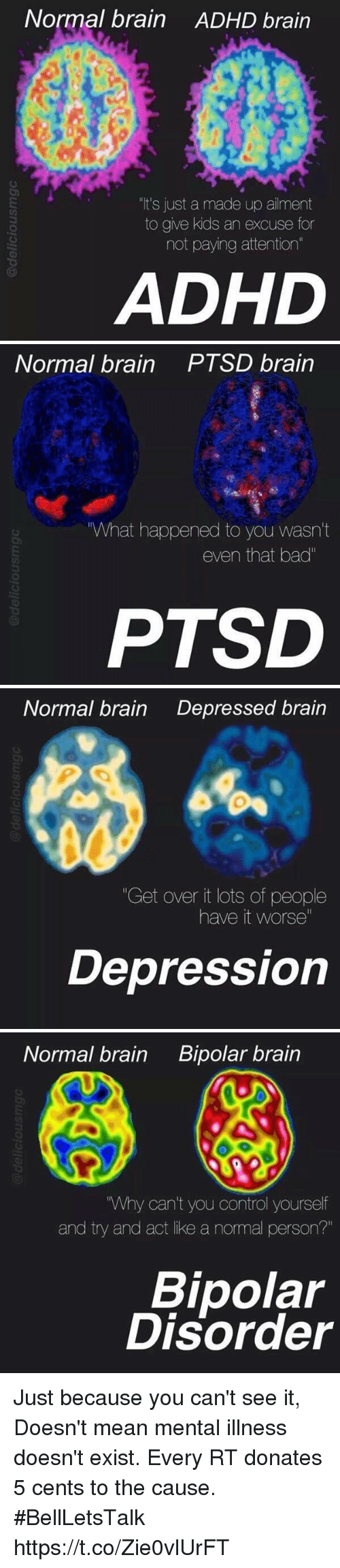 """bipolar disorder: Normal brain ADHD brain  """"It's just a made up ailment  to give kids an excuse for  not paying attention""""  ADHD   Normal brain PTSD brain  """"What happened to you wasn't  even that bad""""  PTSD   Normal brain  Depressed brain  """"Get over it lots of people  have it worse""""  Depression   Normal brain  Bipolar brain  """"Why can't you control yourself  and try and act like a normal person?""""  Bipolar  Disorder Just because you can't see it, Doesn't mean mental illness doesn't exist. Every RT donates 5 cents to the cause. #BellLetsTalk https://t.co/Zie0vlUrFT"""