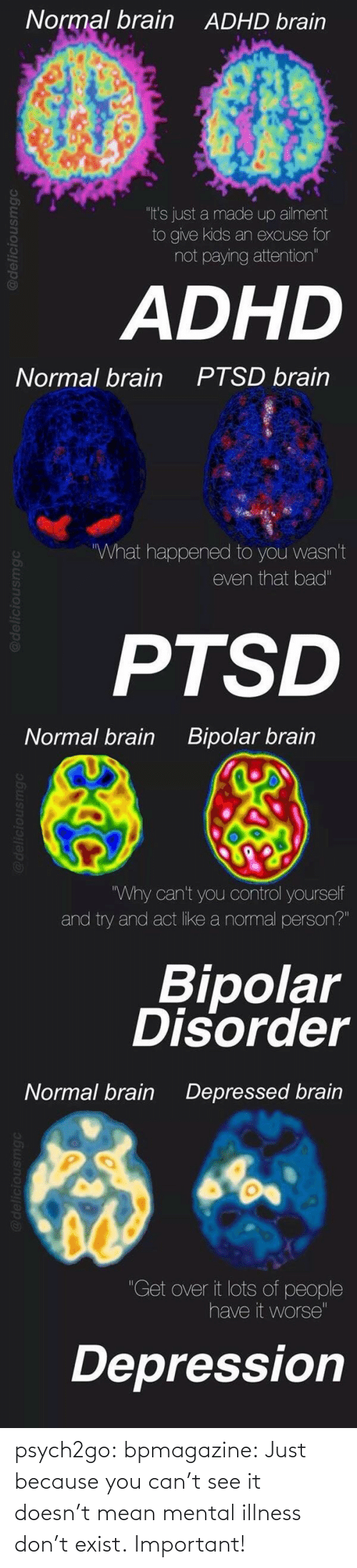 """bipolar disorder: Normal brain  ADHD brain  """"It's just a made up ailment  to give kids an excuse for  not paying attention""""  ADHD   Normal brain  PTSD brain  What happened to you wasn't  even that bad""""  PTSD   Normal brain  Bipolar brain  Why can't you control yourself  and try and act like a normal person?""""  Bipolar  Disorder   Normal brain  Depressed brain  """"Get over it lots of people  have it worse""""  Depression psych2go:  bpmagazine:  Just because you can't see it doesn't mean mental illness don't exist.  Important!"""
