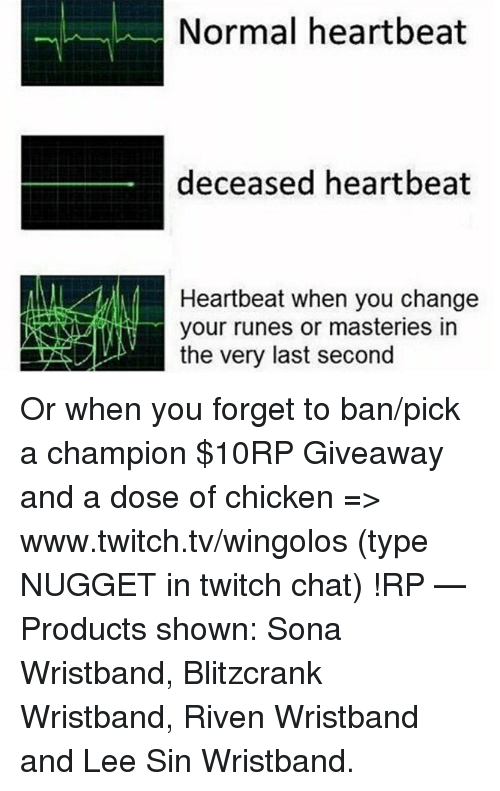 heartbeats: Normal heartbeat  deceased heartbeat  Heartbeat when you change  your runes or masteries in  the very last second Or when you forget to ban/pick a champion  $10RP Giveaway and a dose of chicken => www.twitch.tv/wingolos (type NUGGET in twitch chat) !RP   — Products shown: Sona Wristband, Blitzcrank Wristband, Riven Wristband and Lee Sin Wristband.