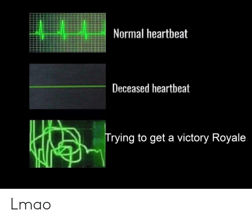 royale: Normal heartbeat  Deceased heartbeat  Trying to get a victory Royale Lmao