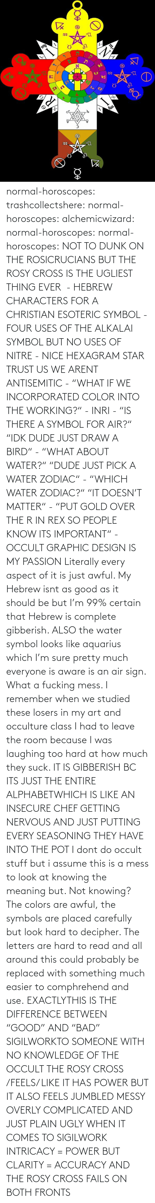 "Stuff: normal-horoscopes:  trashcollectshere: normal-horoscopes:   alchemicwizard:  normal-horoscopes:  normal-horoscopes: NOT TO DUNK ON THE ROSICRUCIANS BUT THE ROSY CROSS IS THE UGLIEST THING EVER  - HEBREW CHARACTERS FOR A CHRISTIAN ESOTERIC SYMBOL - FOUR USES OF THE ALKALAI SYMBOL BUT NO USES OF NITRE - NICE HEXAGRAM STAR TRUST US WE ARENT ANTISEMITIC - ""WHAT IF WE INCORPORATED COLOR INTO THE WORKING?"" - INRI - ""IS THERE A SYMBOL FOR AIR?"" ""IDK DUDE JUST DRAW A BIRD"" - ""WHAT ABOUT WATER?"" ""DUDE JUST PICK A WATER ZODIAC"" - ""WHICH WATER ZODIAC?"" ""IT DOESN'T MATTER"" - ""PUT GOLD OVER THE R IN REX SO PEOPLE KNOW ITS IMPORTANT"" - OCCULT GRAPHIC DESIGN IS MY PASSION  Literally every aspect of it is just awful. My Hebrew isnt as good as it should be but I'm 99% certain that Hebrew is complete gibberish.  ALSO the water symbol looks like aquarius which I'm sure pretty much everyone is aware is an air sign. What a fucking mess.  I remember when we studied these losers in my art and occulture class I had to leave the room because I was laughing too hard at how much they suck.   IT IS GIBBERISH BC ITS JUST THE ENTIRE ALPHABETWHICH IS LIKE AN INSECURE CHEF GETTING NERVOUS AND JUST PUTTING EVERY SEASONING THEY HAVE INTO THE POT     I dont do occult stuff but i assume this is a mess to look at knowing the meaning but. Not knowing? The colors are awful, the symbols are placed carefully but look hard to decipher. The letters are hard to read and all around this could probably be replaced with something much easier to comphrehend and use.  EXACTLYTHIS IS THE DIFFERENCE BETWEEN ""GOOD"" AND ""BAD"" SIGILWORKTO SOMEONE WITH NO KNOWLEDGE OF THE OCCULT THE ROSY CROSS /FEELS/ LIKE IT HAS POWER BUT IT ALSO FEELS JUMBLED MESSY OVERLY COMPLICATED AND JUST PLAIN UGLY WHEN IT COMES TO SIGILWORK INTRICACY = POWER BUT CLARITY = ACCURACY AND THE ROSY CROSS FAILS ON BOTH FRONTS"