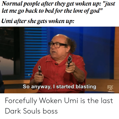 "God, Love, and Dark Souls: Normal people after they get woken up: ""just  let me go hack to bed for the love of god""  Umi after she gets woken up:  So anyway, I started blasting Forcefully Woken Umi is the last Dark Souls boss"