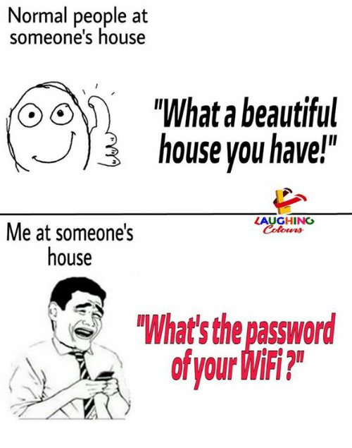 "Beautiful, House, and Wifi: Normal people at  someone's house  ""What a beautiful  ) house you have!""  LAUGHING  Colowrs  Me at someone's  house  What' the password  of your WiFi?"