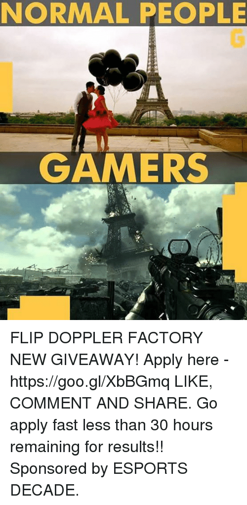 Memes, 🤖, and Flipped: NORMAL PEOPLE  GAMERS FLIP DOPPLER FACTORY NEW GIVEAWAY! Apply here - https://goo.gl/XbBGmq LIKE, COMMENT AND SHARE. Go apply fast less than 30 hours remaining for results!! Sponsored by ESPORTS DECADE.