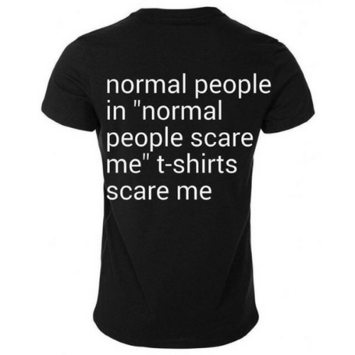 "Scare, Normal, and T-Shirts: normal people  in ""normal  people scare  me"" t-shirts  scare me"