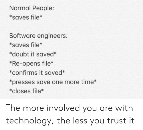 File: Normal People:  *saves file*  Software engineers:  *saves file*  *doubt it saved*  *Re-opens file*  *confirms it saved*  *presses save one more time*  *closes file* The more involved you are with technology, the less you trust it