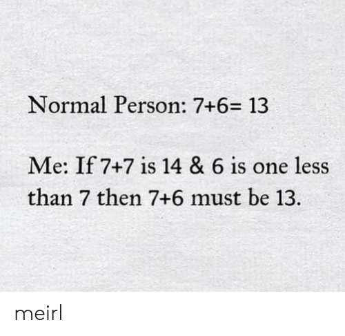 MeIRL, One, and Person: Normal Person: 7+6= 13  Me: If 7+7 is 14 & 6 is one less  than 7 then 7+6 must be 13. meirl