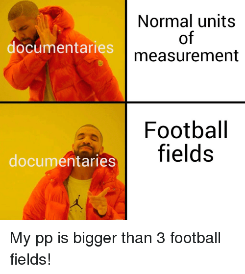 Football, Normal, and Units: Normal units  of  measurement  documentaries  Footbal  fields  documentaries My pp is bigger than 3 football fields!