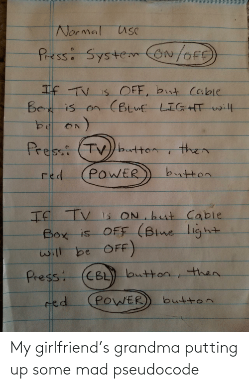 button: Normal usC  Pressi SystemON/OFE  If TV is OFF, but cable  Bex is on (Btuf LIGHT will  Press: (TV)button  then  button  POWER  red  If TV Is ON but Cable  Box is OFF (Blne light  will be OFF)  CBL) button, then.  Press:  POWER  red  button My girlfriend's grandma putting up some mad pseudocode