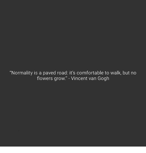 """normality: """"Normality is a paved road: it's comfortable to walk, but no  flowers grow."""" - Vincent van Gogh"""