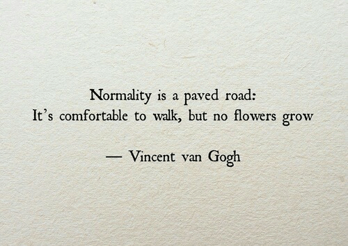 normality: Normality is a paved road:  It's comfortable to walk but no flowers grow  Vincent van Gooh