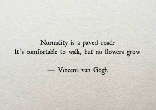 Flowers: Normality is a paved road:  It's comfortable to walk, but no flowers grow  Vincent van Gooh