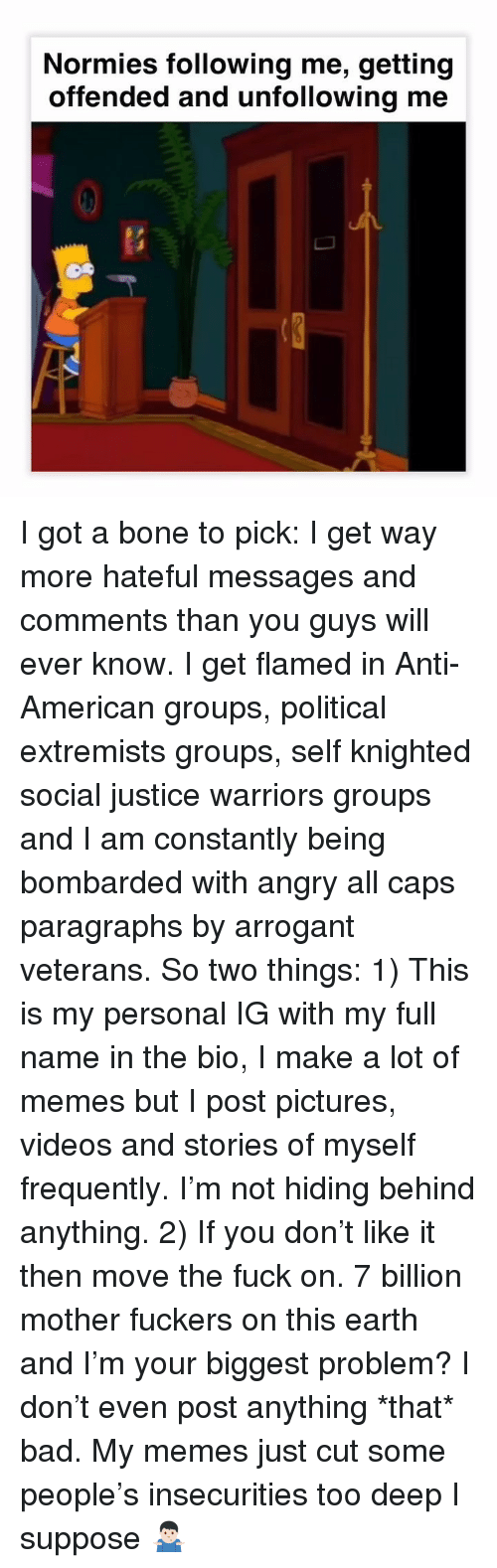 Bad, Memes, and Videos: Normies following me, getting  offended and unfollowing me  0 I got a bone to pick: I get way more hateful messages and comments than you guys will ever know. I get flamed in Anti-American groups, political extremists groups, self knighted social justice warriors groups and I am constantly being bombarded with angry all caps paragraphs by arrogant veterans. So two things: 1) This is my personal IG with my full name in the bio, I make a lot of memes but I post pictures, videos and stories of myself frequently. I'm not hiding behind anything. 2) If you don't like it then move the fuck on. 7 billion mother fuckers on this earth and I'm your biggest problem? I don't even post anything *that* bad. My memes just cut some people's insecurities too deep I suppose 🤷🏻♂️