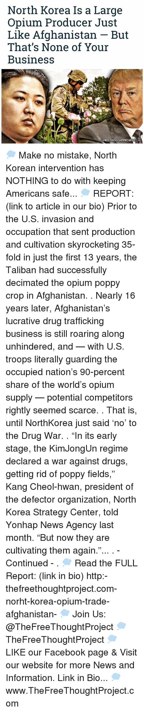"""taliban: North Korea Is a Large  Opium Producer Just  Like Afghanistan But  That's None of Your  Business  TNEFREETHOUGHTPROJECT COM 💭 Make no mistake, North Korean intervention has NOTHING to do with keeping Americans safe... 💭 REPORT: (link to article in our bio) Prior to the U.S. invasion and occupation that sent production and cultivation skyrocketing 35-fold in just the first 13 years, the Taliban had successfully decimated the opium poppy crop in Afghanistan. . Nearly 16 years later, Afghanistan's lucrative drug trafficking business is still roaring along unhindered, and — with U.S. troops literally guarding the occupied nation's 90-percent share of the world's opium supply — potential competitors rightly seemed scarce. . That is, until NorthKorea just said 'no' to the Drug War. . """"In its early stage, the KimJongUn regime declared a war against drugs, getting rid of poppy fields,"""" Kang Cheol-hwan, president of the defector organization, North Korea Strategy Center, told Yonhap News Agency last month. """"But now they are cultivating them again.""""... . - Continued - . 💭 Read the FULL Report: (link in bio) http:-thefreethoughtproject.com-norht-korea-opium-trade-afghanistan- 💭 Join Us: @TheFreeThoughtProject 💭 TheFreeThoughtProject 💭 LIKE our Facebook page & Visit our website for more News and Information. Link in Bio... 💭 www.TheFreeThoughtProject.com"""