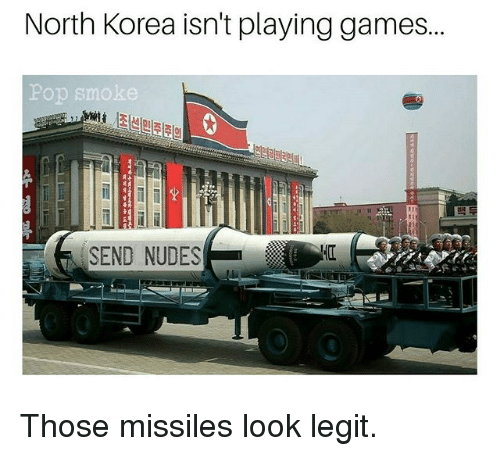 Legitly: North Korea isn't playing games...  Pop smoke  SEND NUDES Those missiles look legit.