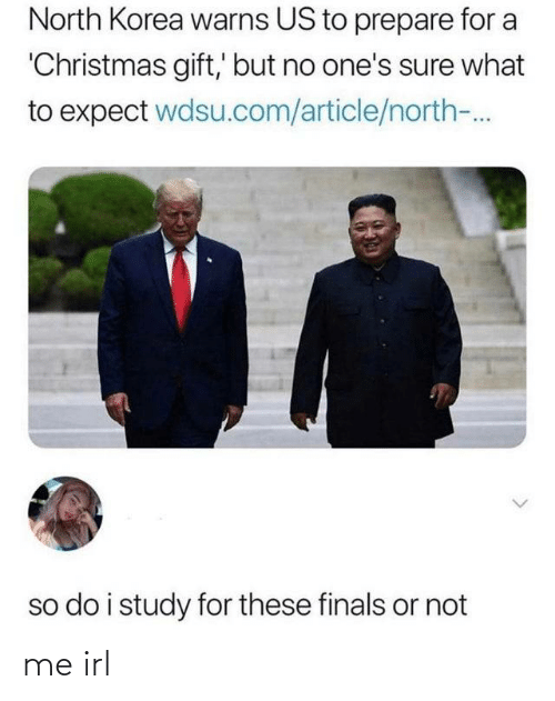 article: North Korea warns US to prepare for a  'Christmas gift,' but no one's sure what  to expect wdsu.com/article/north-.  so do i study for these finals or not me irl