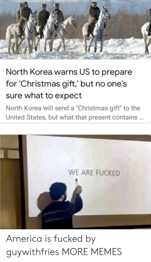 "states: North Korea warns US to prepare  for 'Christmas gift,' but no one's  sure what to expect  North Korea will send a ""Christmas gift"" to the  United States, but what that present contains .  WE ARE FUCKED America is fucked by guywithfries MORE MEMES"