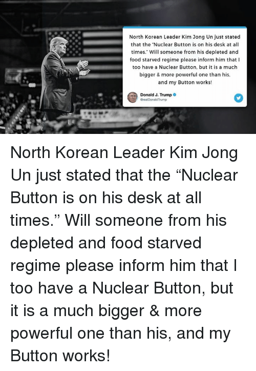 "Food, Kim Jong-Un, and Desk: North Korean Leader Kim Jong Un just stated  that the ""Nuclear Button is on his desk at all  times."" Will someone from his depleted and  food starved regime please inform him that I  too have a Nuclear Button, but it is a much  bigger & more powerful one than his  and my Button works!  Donald J. Trump North Korean Leader Kim Jong Un just stated that the ""Nuclear Button is on his desk at all times."" Will someone from his depleted and food starved regime please inform him that I too have a Nuclear Button, but it is a much bigger & more powerful one than his, and my Button works!"