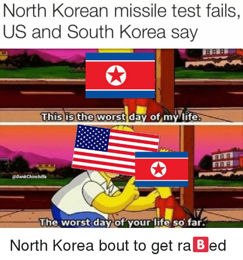 the worst day of my life: North Korean missile test fails,  US and South Korea say  This is the worst day of my/life  @DankChinchilla  he worst dav ot your lite so tar. <p>North Korea bout to get ra🅱️ed</p>