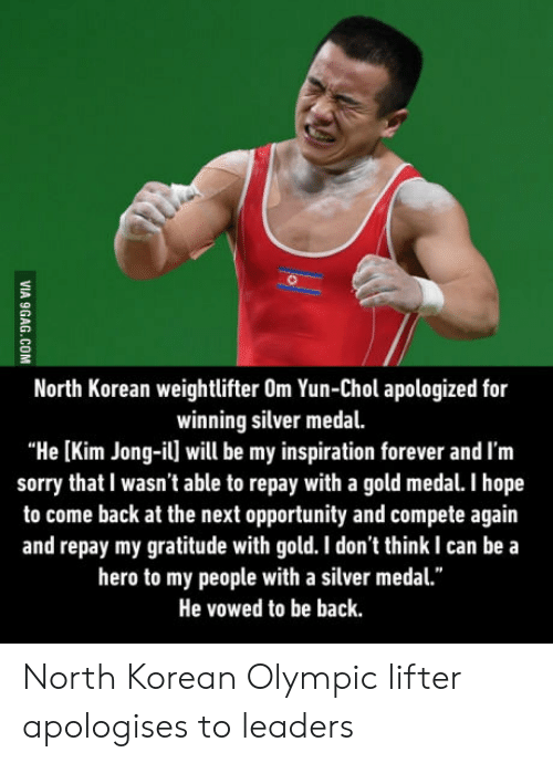 "Kim Jong-Il, Sorry, and Forever: North Korean weightlifter Om Yun-Chol apologized for  winning silver medal.  ""He [Kim Jong-il] will be my inspiration forever and I'm  sorry that I wasn't able to repay with a gold medal. I hope  to come back at the next opportunity and compete again  and repay my gratitude with gold. I don't think I can be a  hero to my people with a silver medal.""  He vowed to be back North Korean Olympic lifter apologises to leaders"
