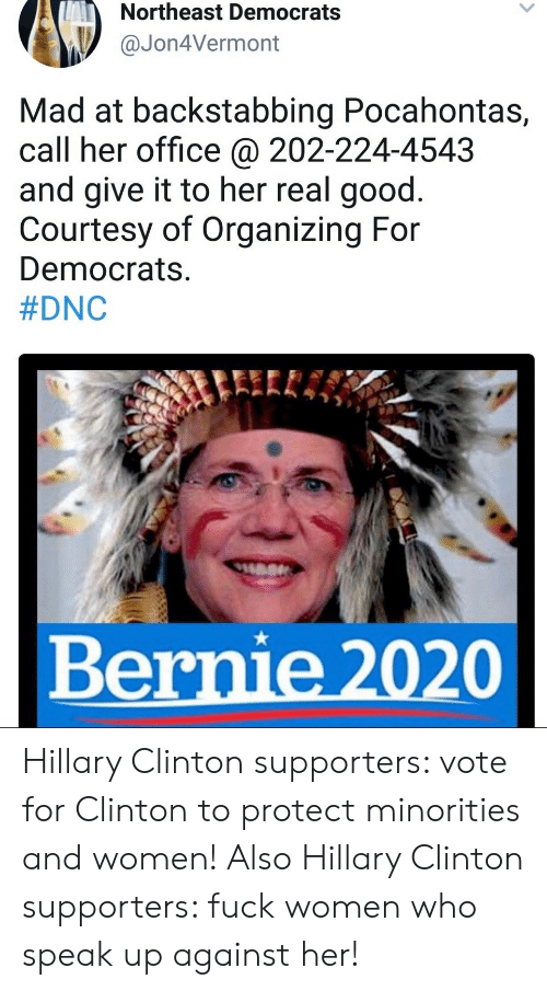 Hillary Clinton, Pocahontas, and Fuck: Northeast Democrats  Jon4Vermont  Mad at backstabbing Pocahontas,  call her office @ 202-224-4543  and give it to her real good.  Courtesy of Organizing For  Democrats.  #DNC  Bernie 2020 Hillary Clinton supporters: vote for Clinton to protect minorities and women!  Also Hillary Clinton supporters: fuck women who speak up against her!