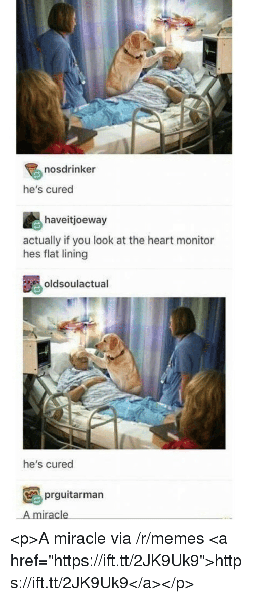 "Memes, Heart, and Via: nosdrinker  he's cured  haveitjoeway  actually if you look at the heart monitor  hes flat lining  oldsoulactual  he's cured  prguitarman  A miracle <p>A miracle via /r/memes <a href=""https://ift.tt/2JK9Uk9"">https://ift.tt/2JK9Uk9</a></p>"