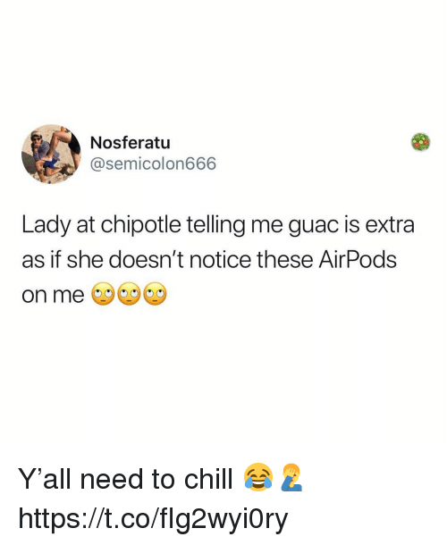 Chill, Chipotle, and Nosferatu: Nosferatu  @semicolon666  Lady at chipotle telling me guac is extra  as if she doesn't notice these AirPods  on me Y'all need to chill 😂🤦♂️ https://t.co/fIg2wyi0ry