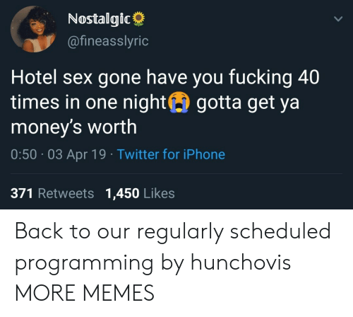 Dank, Fucking, and Iphone: Nostalgic  @fineasslyric  Hotel sex gone have you fucking 40  times in one night gotta get ya  money's worth  0:50 03 Apr 19 Twitter for iPhone  371 Retweets 1,450 Likes Back to our regularly scheduled programming by hunchovis MORE MEMES
