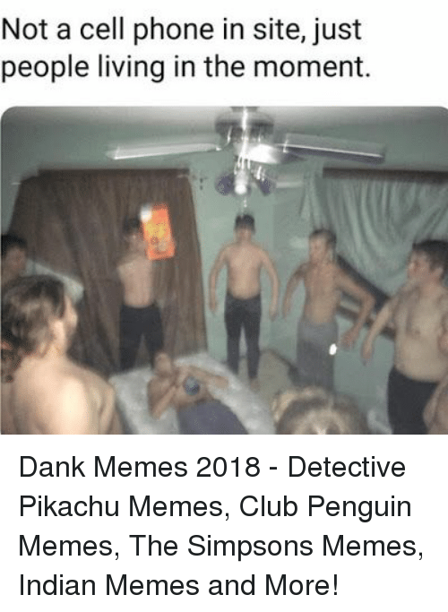 Memes 2018: Not a cell phone in site, just  people living in the moment. Dank Memes 2018 - Detective Pikachu Memes, Club Penguin Memes, The Simpsons Memes, Indian Memes and More!