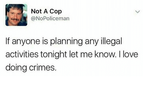 Love, Memes, and 🤖: Not A Cop  @NoPoliceman  If anyone is planning any illegal  activities tonight let me know. I love  doing crimes.