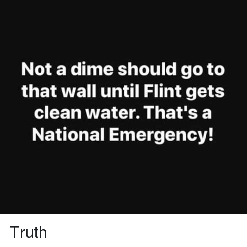 flint: Not a dime should go to  that wall until Flint gets  clean water. That's a  National Emergency! Truth